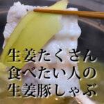 生姜をたくさん食べたい人の生姜豚しゃぶ