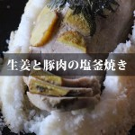 【生姜と豚肉の塩釜焼き】